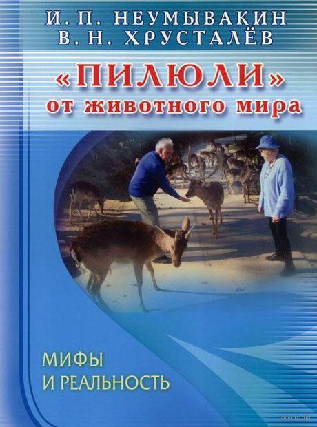 """""""Пилюли"""" от животного мира. Мифы и реальность. В. Хрусталев, Иван Неумывакин"""