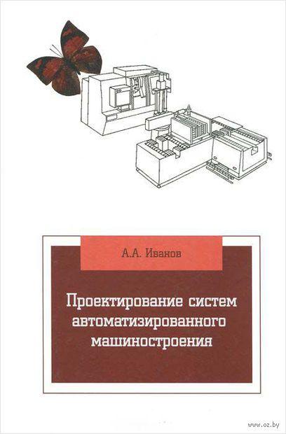 Проектирование систем автоматизированного машиностроения. А. Иванов