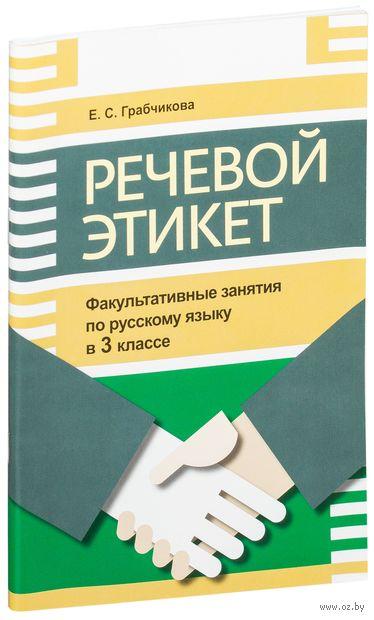 Речевой этикет. Факультативные занятия по русскому языку. 3 класс. Елена Грабчикова