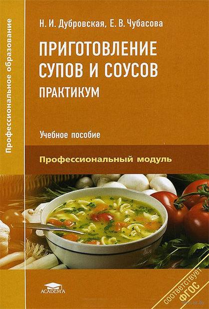 Приготовление супов и соусов. Практикум. Елена Чубасова, Наталья Дубровская