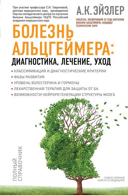 Болезнь Альцгеймера. Диагностика, лечение, уход. А. Эйзлер