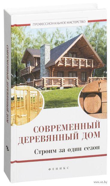 Современный деревянный дом. Строим за один сезон. В. Котельников