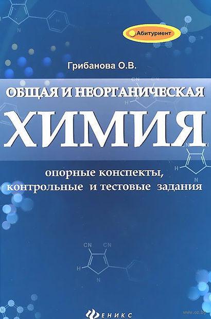 Общая и неорганическая химия. Опорные конспекты, контрольный и текстовые задания. О. Грибанова