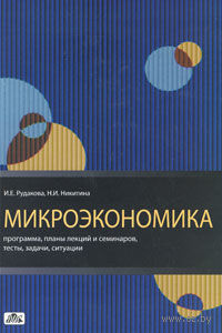 Микроэкономика. Программа, планы лекций и семинаров, тесты, задачи, ситуации. И. Рудакова, Н. Никитина