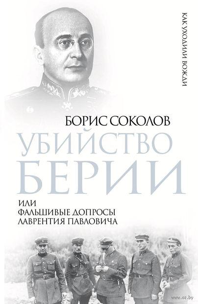 Убийство Берии, или Фальшивые допросы Лаврентия Павловича. Борис Соколов