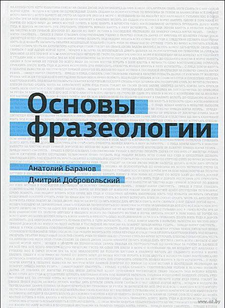 Основы фразеологии. Анатолий Баранов, Дмитрий Добровольский