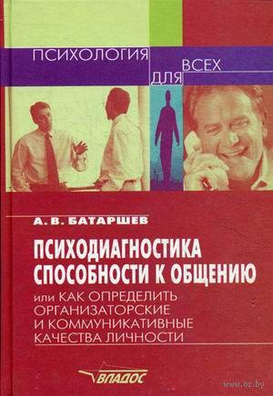 Психодиагностика способности к общению, или как определить организаторские и коммуникативные качества личности. Анатолий Батаршев