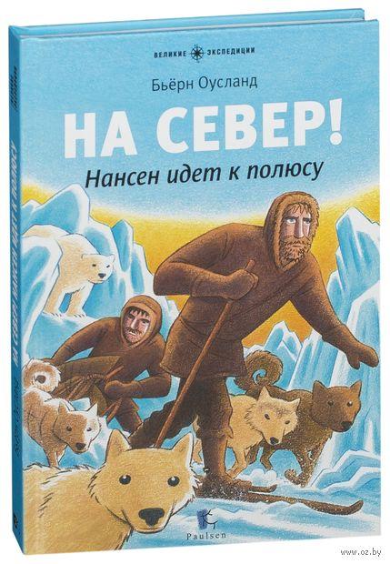 На Север! Нансен идет к полюсу. Бьерн Оусланд
