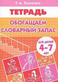 Обогащаем словарный запас. Тетрадь для детей 4-7 лет. Татьяна Ткаченко