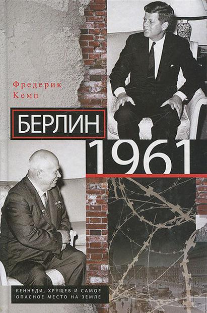 Берлин 1961. Кеннеди, Хрущев и самое опасное место на Земле. Фредерик Кемп