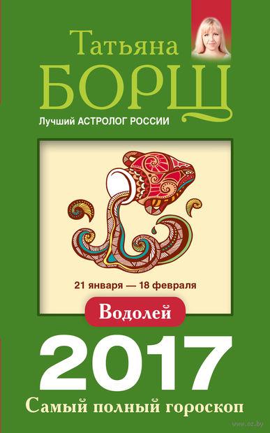 Водолей. Самый полный гороскоп на 2017 год. Татьяна Борщ