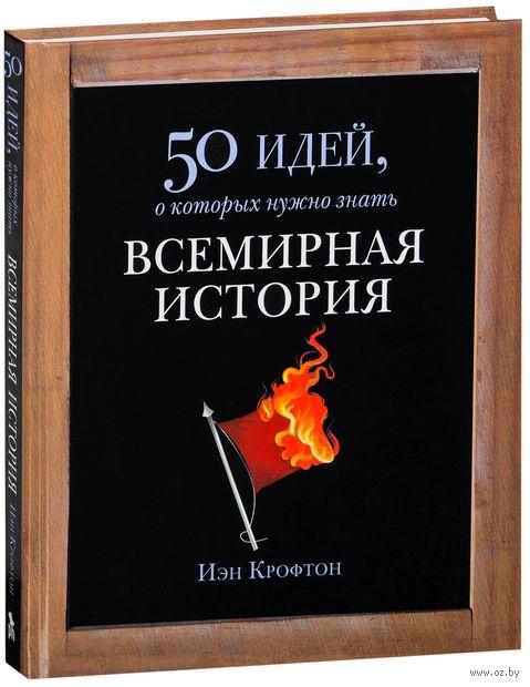 Всемирная история. 50 идей, о которых нужно знать. Ян Крофтон