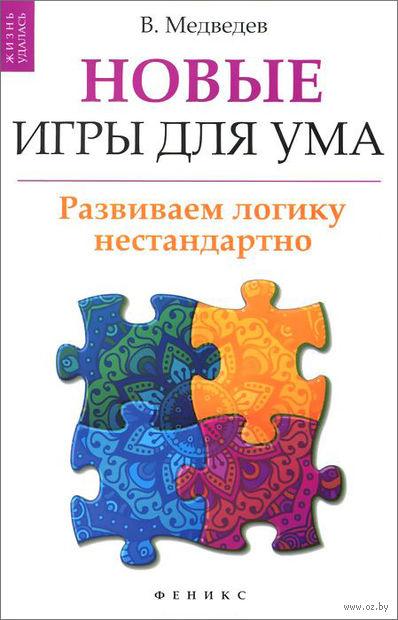 Новые игры для ума. Развиваем логику нестандартно. Виктор Медведев
