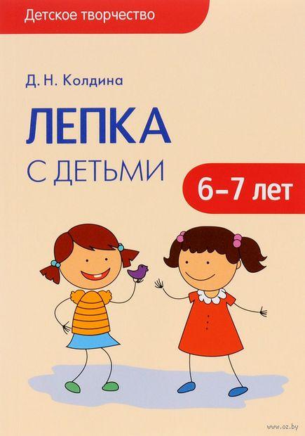 Лепка с детьми 6-7 лет. Сценарии занятий. Дарья Колдина