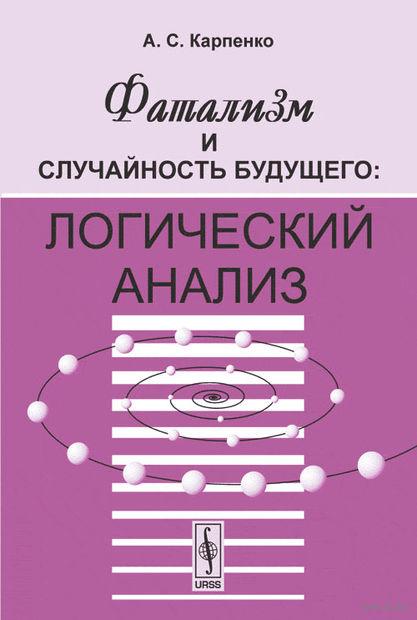 Фатализм и случайность будущего. Логический анализ. Александр  Карпенко