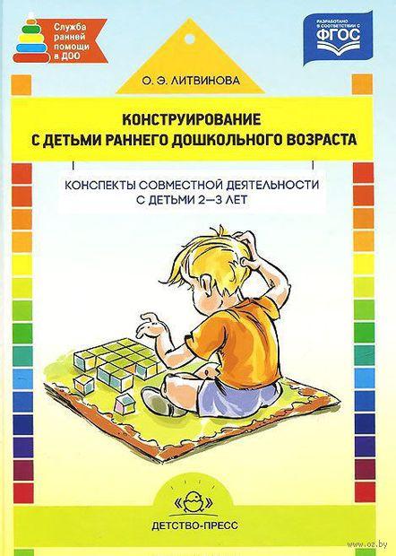 Конструирование с детьми раннего дошкольного возраста. Конспекты совместной деятельности с детьми 2-3 лет. Учебное пособие — фото, картинка