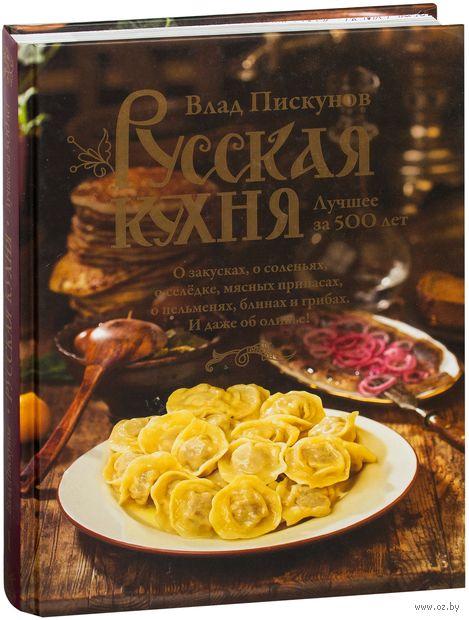 Русская кухня. Лучшее за 500 лет. Влад Пискунов