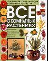 Все о комнатных растениях. Идеальное руководство для любителей комнатных растений
