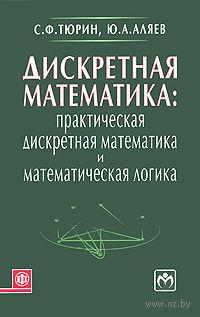 Дискретная математика. Практическая дискретная математика и математическая логика. Сергей Тюрин, Ю. Аляев