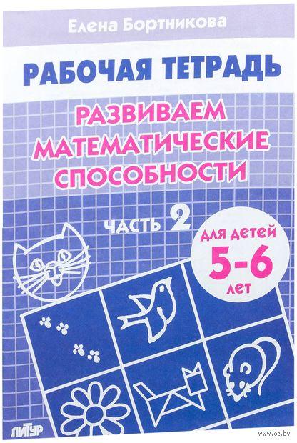 Развиваем математические способности. Для детей 5-6 лет. Часть 2 (В 2 частях). Елена Бортникова