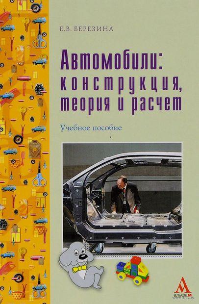 Автомобили. Конструкция, теория и расчет. Евгения Березина