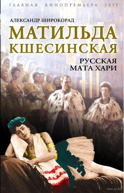 Матильда Кшесинская. Русская Мата Хари. Александр Широкорад