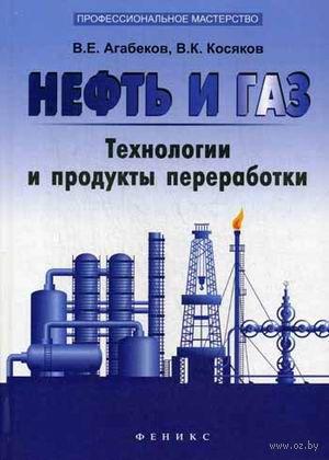 Нефть и газ. Технологи и продукты переработки. Владимир Агабеков, Вадим Косяков