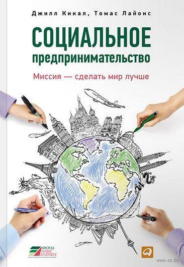 Социальное предпринимательство. Миссия – сделать мир лучше. Джилл Кикал, Томас Лайонс