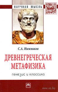 Древнегреческая метафизика. Генезис и классика. Сергей Нижников