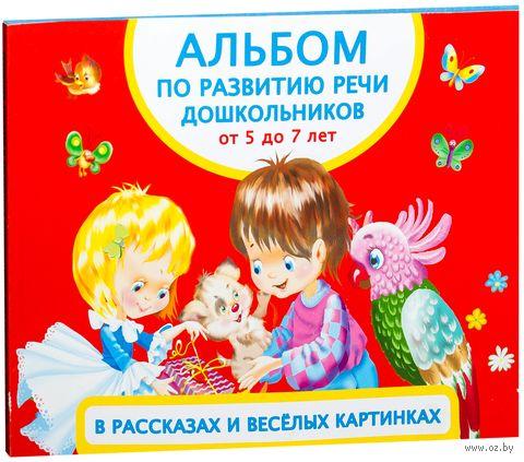 Альбом по развитию речи дошкольников в рассказах и веселых картинках. От 5 до 7 лет. Ольга Новиковская