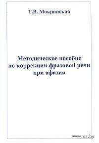 Методическое пособие по коррекции фразовой речи при афазии. Т. Мокринская