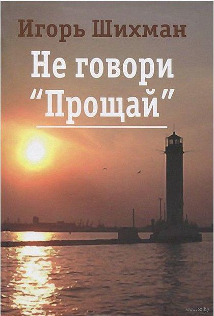 """Не говори """"Прощай"""". Игорь Шихман"""