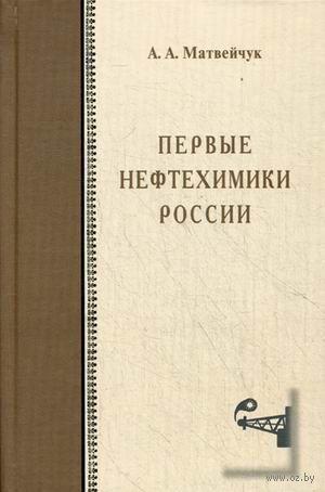Первые нефтехимики России. Александр Матвейчук
