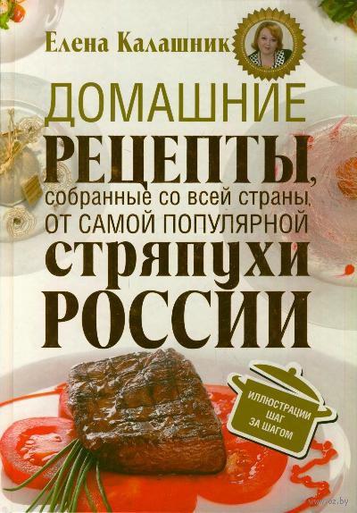 Домашние рецепты, собранные со всей страны, от самой популярной стряпухи России. Е. Калашник