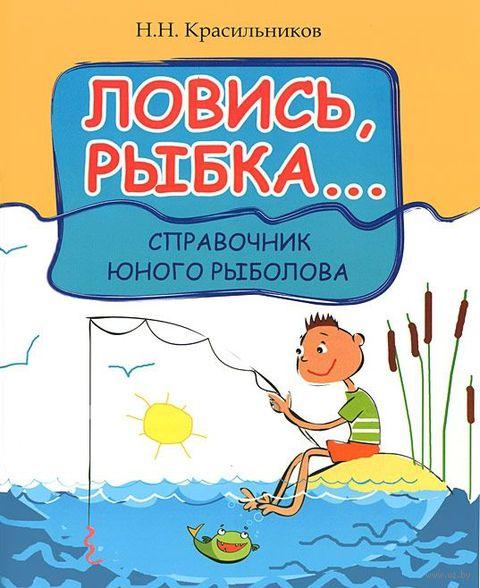 Ловись, рыбка... Справочник юного рыболова. Николай Красильников