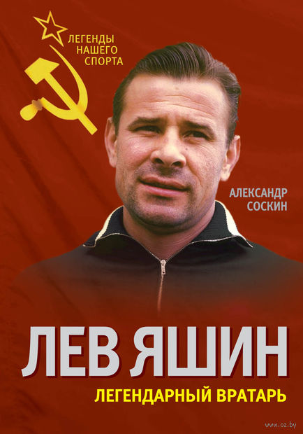 Лев Яшин. Легендарный вратарь. Александр Соскин
