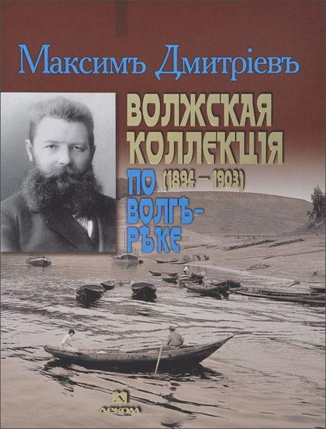 Волжская коллекция (1894-1903). По Волге-реке. Максим Дмитриев
