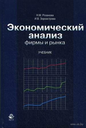 Экономический анализ фирмы и рынка. Надежда Розанова, Ирина Зороастрова