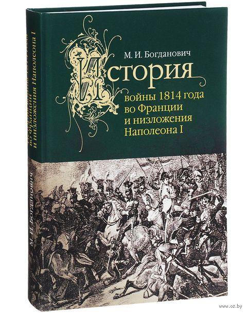 История войны 1814 года во Франции и низложения Наполеона I. Модест Богданович