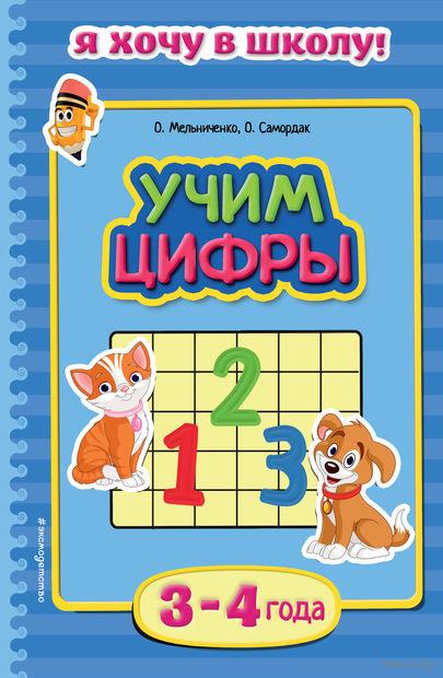 Учим цифры. Для детей 3-4 лет. Ольга Самордак, Ольга Мельниченко