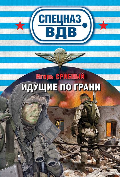 Идущие по грани (м). Игорь Срибный