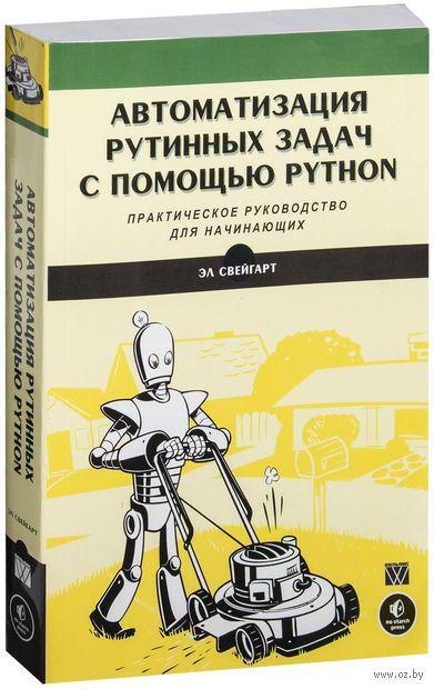 Автоматизация рутинных задач с помощью Python: практическое руководство для начинающих. Эл Свейгарт