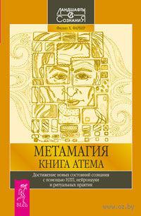 Метамагия. Книга Атема. Достижение новых состояний сознания с помощью НЛП, нейронауки и ритуальных практик. Филип Фарбер