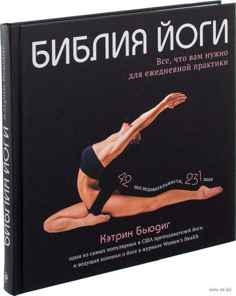Библия йоги. Все, что вам нужно для ежедневной практики. Кэтрин Бьюдиг