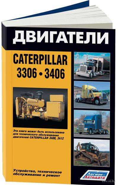 Двигатели Caterpillar 3306, 3406. Устройство, техническое обслуживание и ремонт