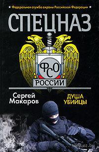Спецназ ФСО России. Душа убийцы. Сергей Макаров