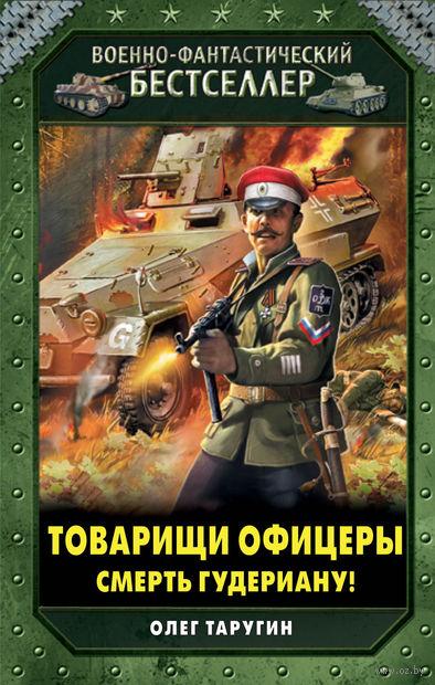 Товарищи офицеры. Смерть Гудериану!. Олег Таругин