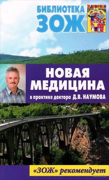 Новая медицина в практике доктора Д. В. Наумова. Дмитрий Наумов
