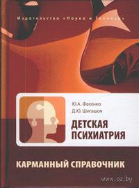 Детская психиатрия. Карманный справочник. Юрий Фесенко, Дмитрий Шигашов