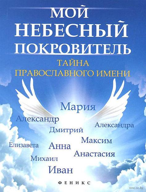 Мой небесный покровитель. Тайна православного имени. Елена Елецкая